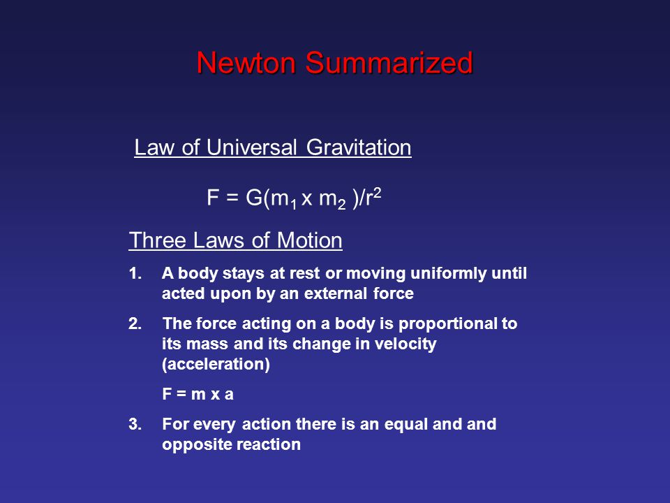 Law of Universal Gravitation F = G(m 1 x m 2 )/r 2 Three Laws of Motion 1.A body stays at rest or moving uniformly until acted upon by an external force 2.The force acting on a body is proportional to its mass and its change in velocity (acceleration) F = m x a 3.For every action there is an equal and and opposite reaction Newton Summarized