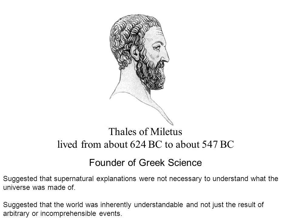 Thales of Miletus lived from about 624 BC to about 547 BC Founder of Greek Science Suggested that supernatural explanations were not necessary to understand what the universe was made of.