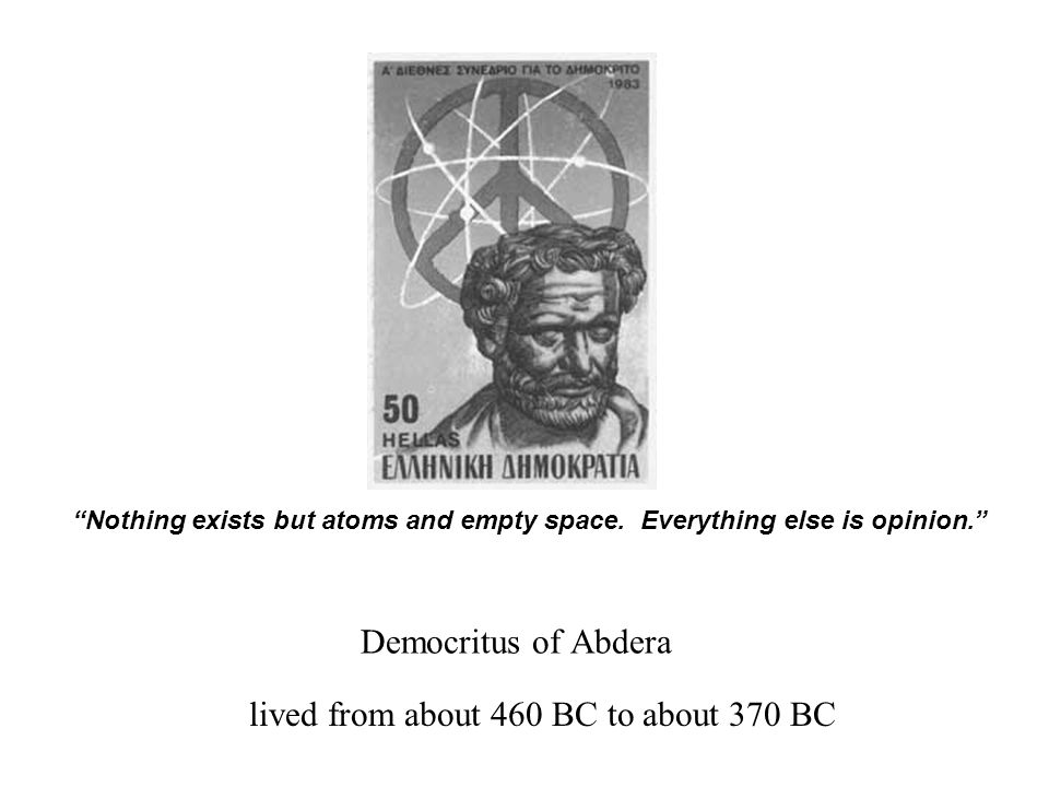 "lived from about 460 BC to about 370 BC ""Nothing exists but atoms and empty space. Everything else is opinion."" Democritus of Abdera"