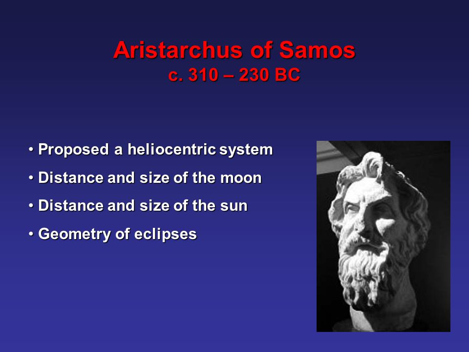 Proposed a heliocentric system Proposed a heliocentric system Distance and size of the moon Distance and size of the moon Distance and size of the sun Distance and size of the sun Geometry of eclipses Geometry of eclipses Aristarchus of Samos c.