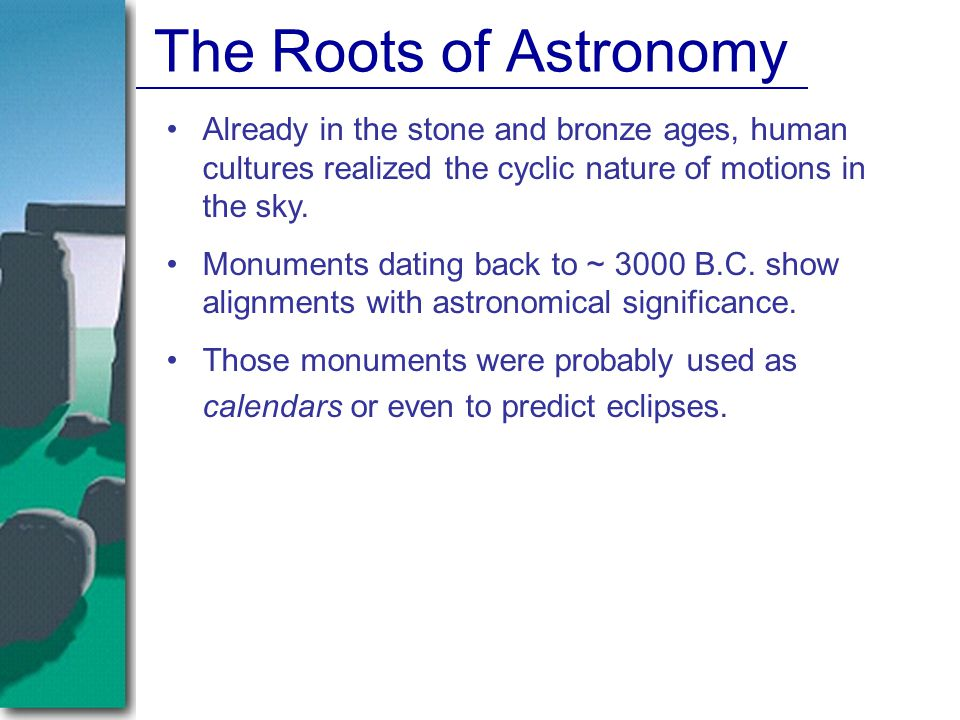 The Roots of Astronomy Already in the stone and bronze ages, human cultures realized the cyclic nature of motions in the sky.