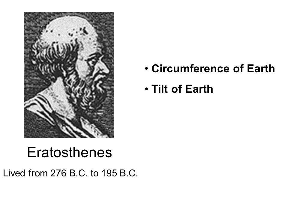 Lived from 276 B.C. to 195 B.C. Eratosthenes Circumference of Earth Tilt of Earth