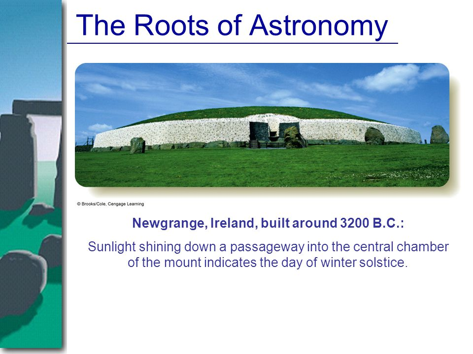 The Roots of Astronomy Newgrange, Ireland, built around 3200 B.C.: Sunlight shining down a passageway into the central chamber of the mount indicates the day of winter solstice.