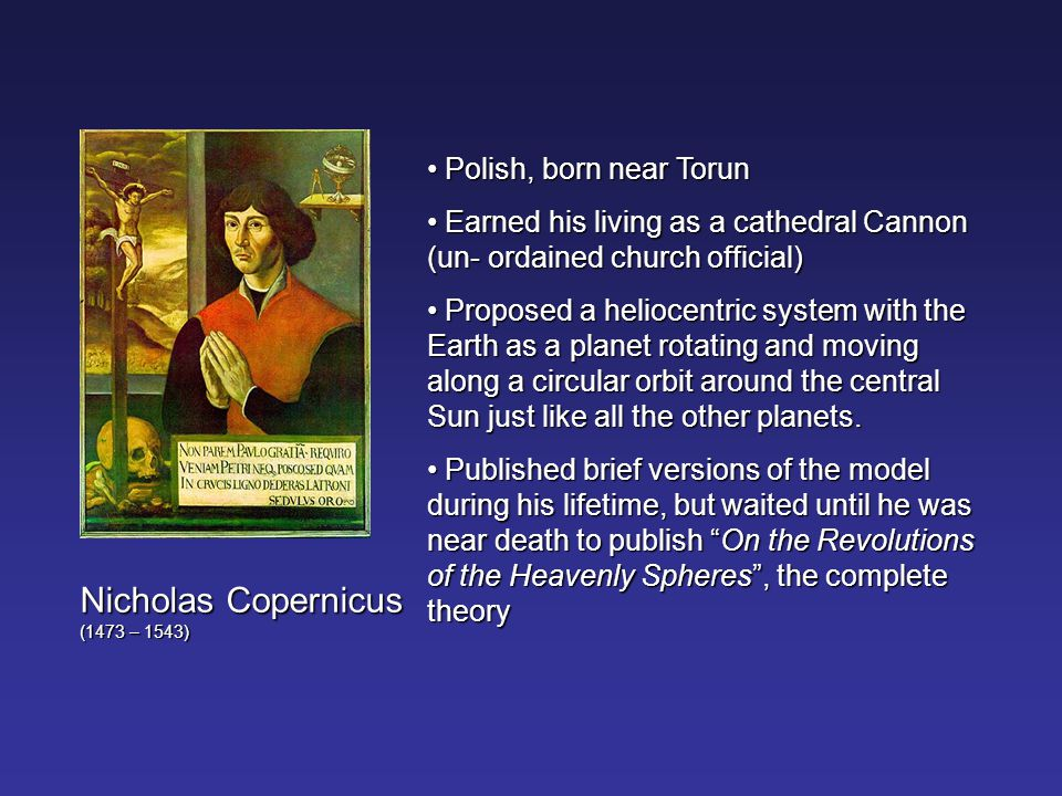 Nicholas Copernicus (1473 – 1543) Polish, born near Torun Polish, born near Torun Earned his living as a cathedral Cannon (un- ordained church official) Earned his living as a cathedral Cannon (un- ordained church official) Proposed a heliocentric system with the Earth as a planet rotating and moving along a circular orbit around the central Sun just like all the other planets.