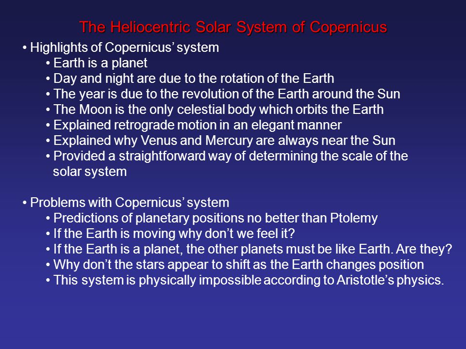 Highlights of Copernicus' system Earth is a planet Day and night are due to the rotation of the Earth The year is due to the revolution of the Earth around the Sun The Moon is the only celestial body which orbits the Earth Explained retrograde motion in an elegant manner Explained why Venus and Mercury are always near the Sun Provided a straightforward way of determining the scale of the solar system Problems with Copernicus' system Predictions of planetary positions no better than Ptolemy If the Earth is moving why don't we feel it.
