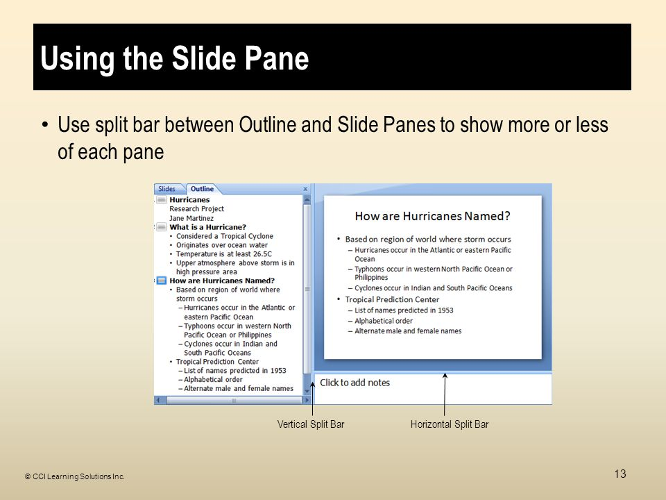 Using the Slide Pane Use split bar between Outline and Slide Panes to show more or less of each pane Vertical Split BarHorizontal Split Bar 13 © CCI Learning Solutions Inc.