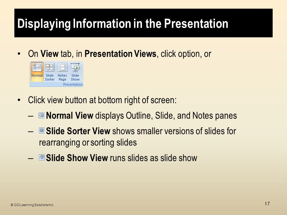 Displaying Information in the Presentation On View tab, in Presentation Views, click option, or Click view button at bottom right of screen: – Normal View displays Outline, Slide, and Notes panes – Slide Sorter View shows smaller versions of slides for rearranging or sorting slides – Slide Show View runs slides as slide show 17 © CCI Learning Solutions Inc.