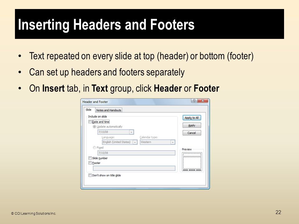 Inserting Headers and Footers Text repeated on every slide at top (header) or bottom (footer) Can set up headers and footers separately On Insert tab, in Text group, click Header or Footer 22 © CCI Learning Solutions Inc.