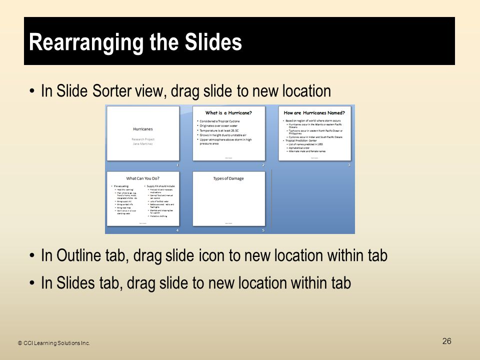Rearranging the Slides In Slide Sorter view, drag slide to new location In Outline tab, drag slide icon to new location within tab In Slides tab, drag slide to new location within tab 26 © CCI Learning Solutions Inc.