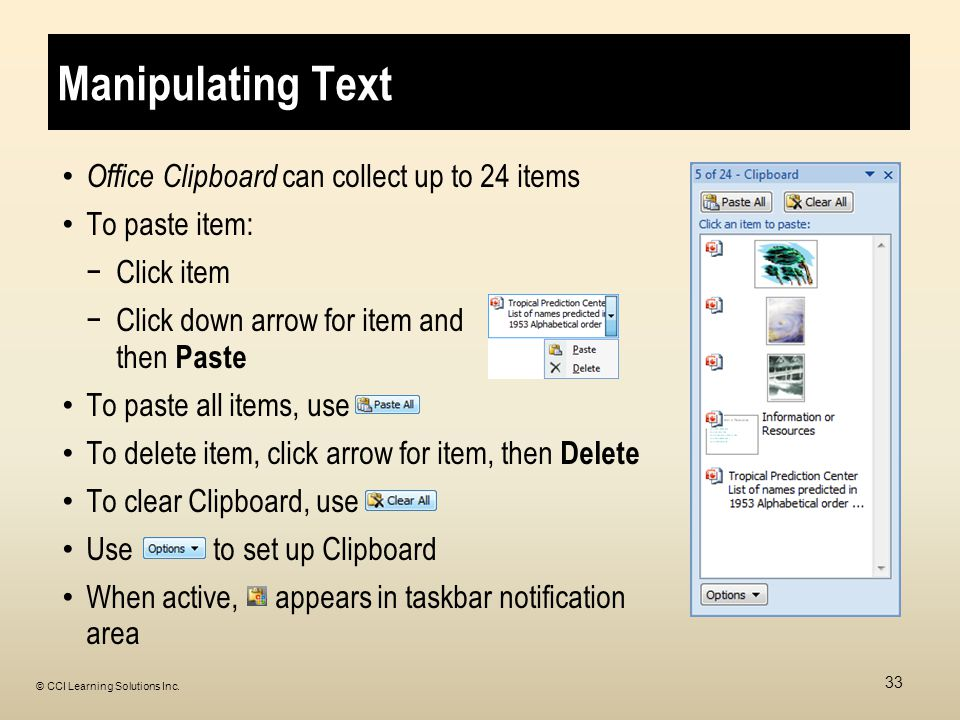 Manipulating Text Office Clipboard can collect up to 24 items To paste item: −Click item −Click down arrow for item and then Paste To paste all items, use To delete item, click arrow for item, then Delete To clear Clipboard, use Use to set up Clipboard When active, appears in taskbar notification area 33 © CCI Learning Solutions Inc.