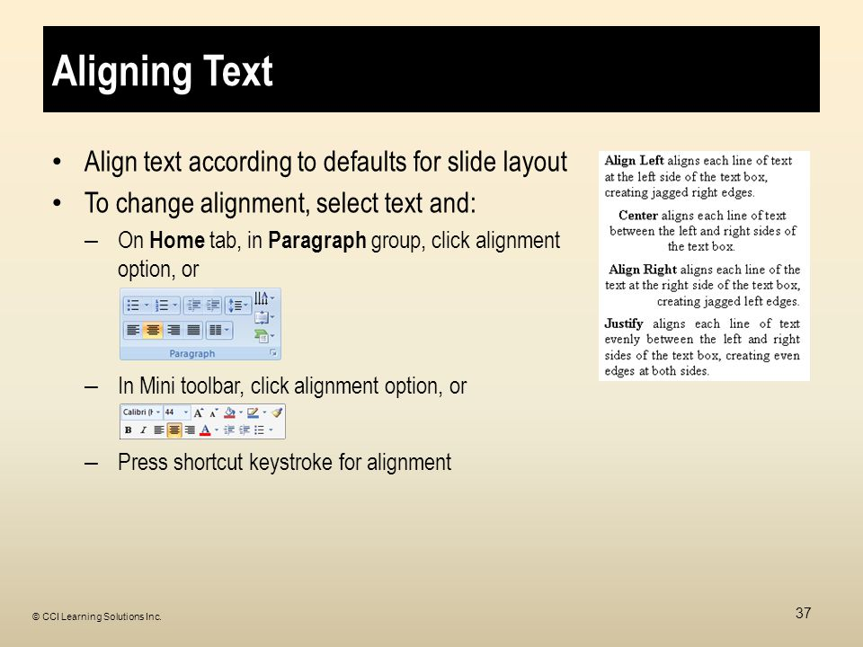 Aligning Text Align text according to defaults for slide layout To change alignment, select text and: – On Home tab, in Paragraph group, click alignment option, or – In Mini toolbar, click alignment option, or – Press shortcut keystroke for alignment 37 © CCI Learning Solutions Inc.