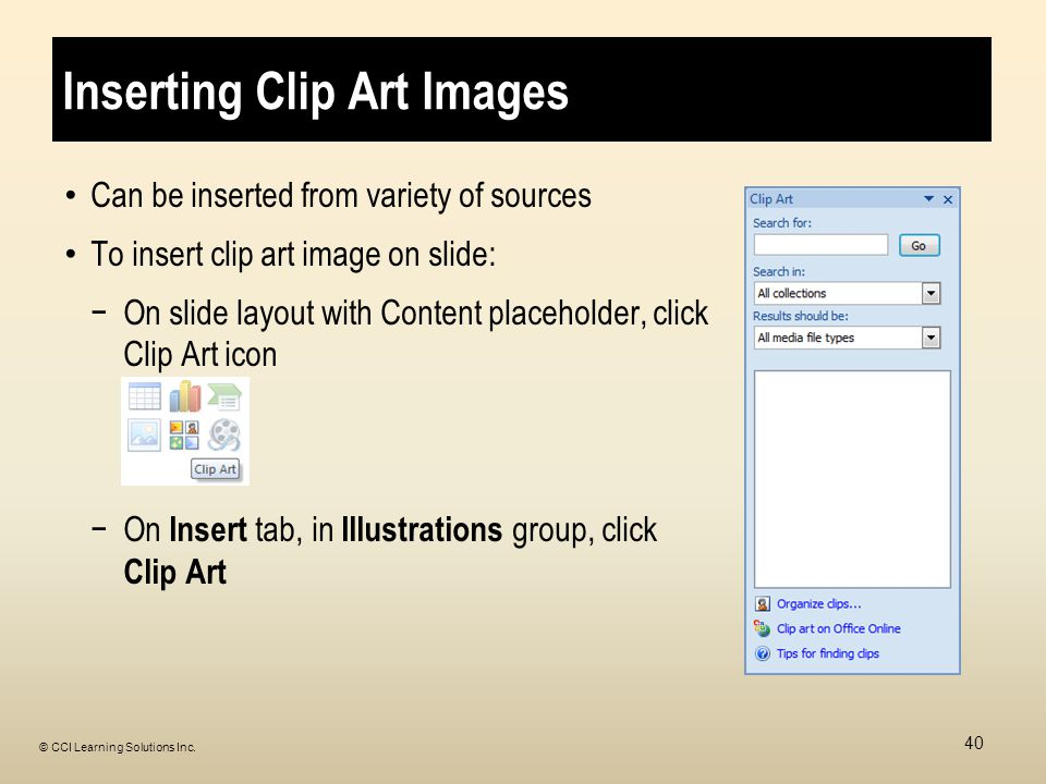 Inserting Clip Art Images Can be inserted from variety of sources To insert clip art image on slide: −On slide layout with Content placeholder, click Clip Art icon −On Insert tab, in Illustrations group, click Clip Art 40 © CCI Learning Solutions Inc.
