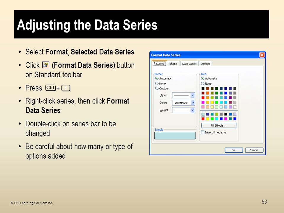 Adjusting the Data Series Select Format, Selected Data Series Click (Format Data Series) button on Standard toolbar Press + Right-click series, then click Format Data Series Double-click on series bar to be changed Be careful about how many or type of options added 53 © CCI Learning Solutions Inc.