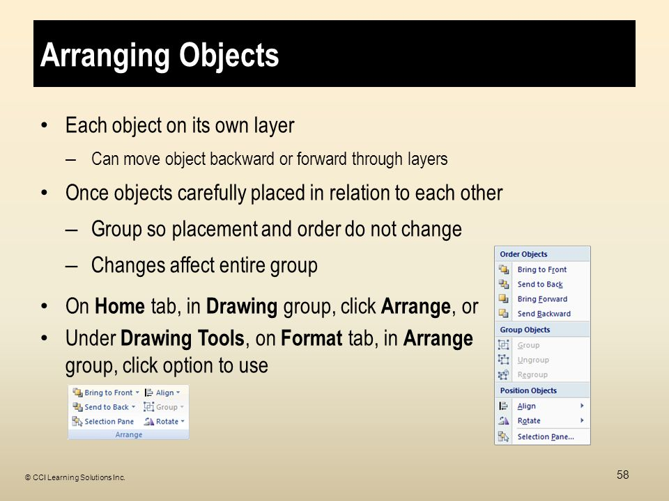 Arranging Objects Each object on its own layer – Can move object backward or forward through layers Once objects carefully placed in relation to each other – Group so placement and order do not change – Changes affect entire group On Home tab, in Drawing group, click Arrange, or Under Drawing Tools, on Format tab, in Arrange group, click option to use 58 © CCI Learning Solutions Inc.
