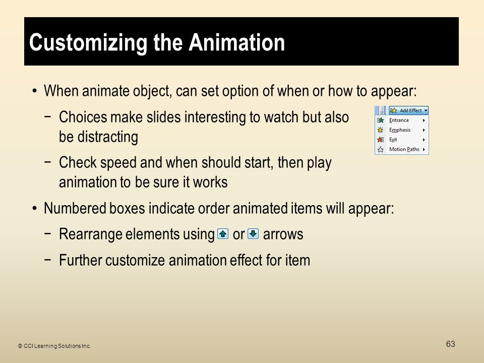 Customizing the Animation When animate object, can set option of when or how to appear: −Choices make slides interesting to watch but also be distracting −Check speed and when should start, then play animation to be sure it works Numbered boxes indicate order animated items will appear: −Rearrange elements using or arrows −Further customize animation effect for item 63 © CCI Learning Solutions Inc.