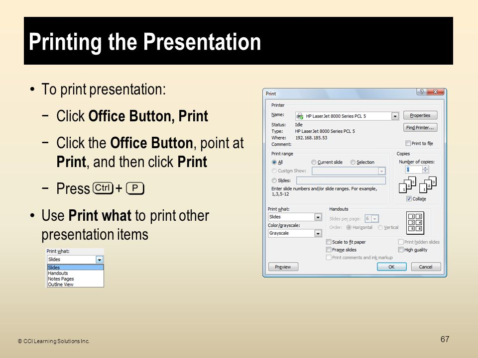 Printing the Presentation To print presentation: −Click Office Button, Print −Click the Office Button, point at Print, and then click Print −Press + Use Print what to print other presentation items 67 © CCI Learning Solutions Inc.