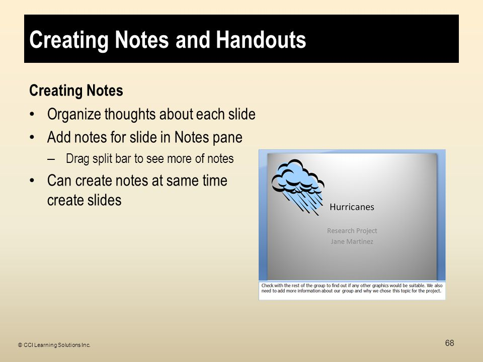 Creating Notes and Handouts Creating Notes Organize thoughts about each slide Add notes for slide in Notes pane – Drag split bar to see more of notes Can create notes at same time create slides 68 © CCI Learning Solutions Inc.