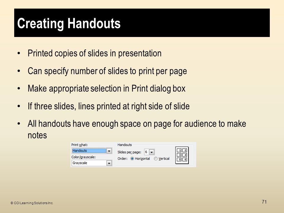 Creating Handouts Printed copies of slides in presentation Can specify number of slides to print per page Make appropriate selection in Print dialog box If three slides, lines printed at right side of slide All handouts have enough space on page for audience to make notes 71 © CCI Learning Solutions Inc.
