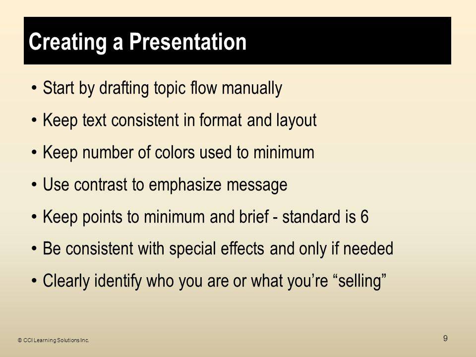 Creating a Presentation Start by drafting topic flow manually Keep text consistent in format and layout Keep number of colors used to minimum Use contrast to emphasize message Keep points to minimum and brief - standard is 6 Be consistent with special effects and only if needed Clearly identify who you are or what you're selling 9 © CCI Learning Solutions Inc.