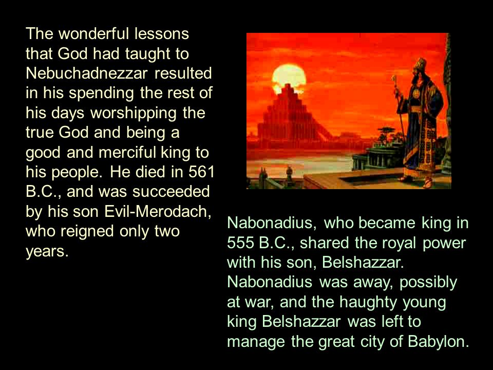 But although Belshazzar knew all about the happenings in the life of Nebuchadnezzar, his grandfather, it made no impression on his pride.