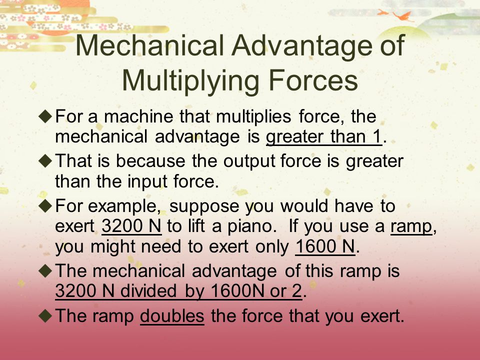 Mechanical Advantage of Multiplying Forces  For a machine that multiplies force, the mechanical advantage is greater than 1.