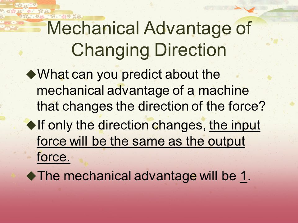 Mechanical Advantage of Changing Direction  What can you predict about the mechanical advantage of a machine that changes the direction of the force.