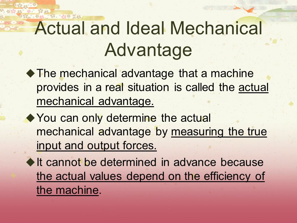 Actual and Ideal Mechanical Advantage  The mechanical advantage that a machine provides in a real situation is called the actual mechanical advantage.
