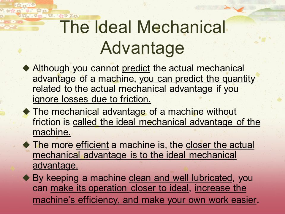The Ideal Mechanical Advantage  Although you cannot predict the actual mechanical advantage of a machine, you can predict the quantity related to the actual mechanical advantage if you ignore losses due to friction.