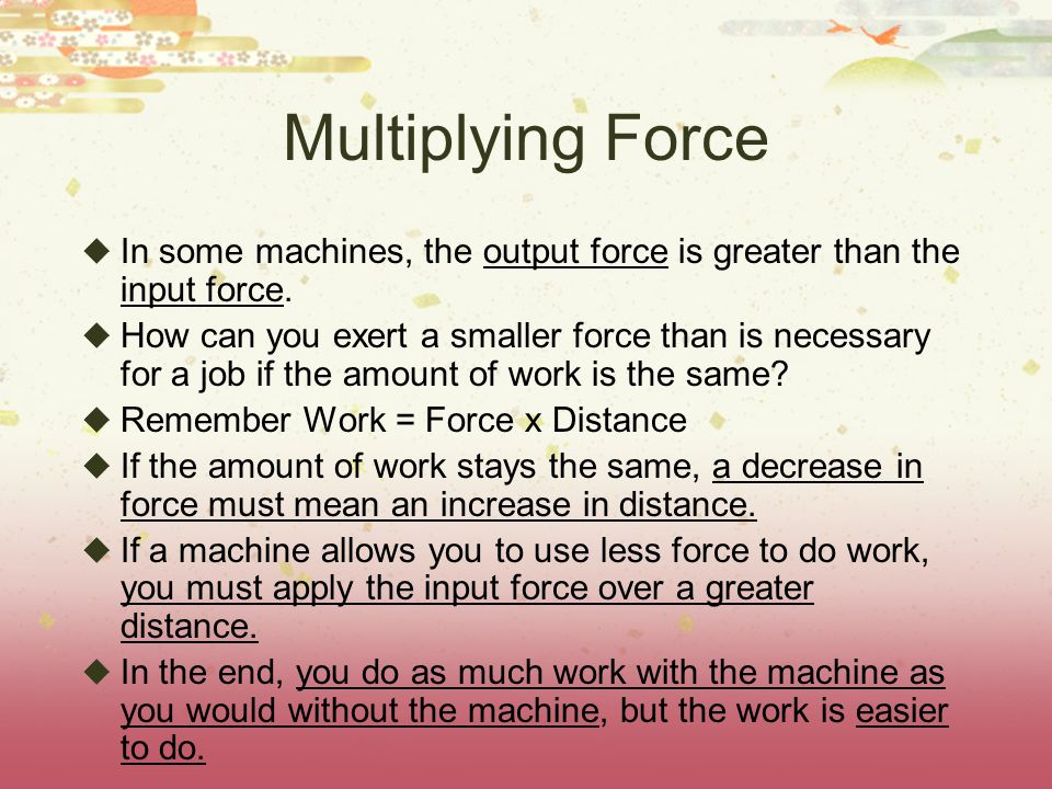 Multiplying Force  In some machines, the output force is greater than the input force.
