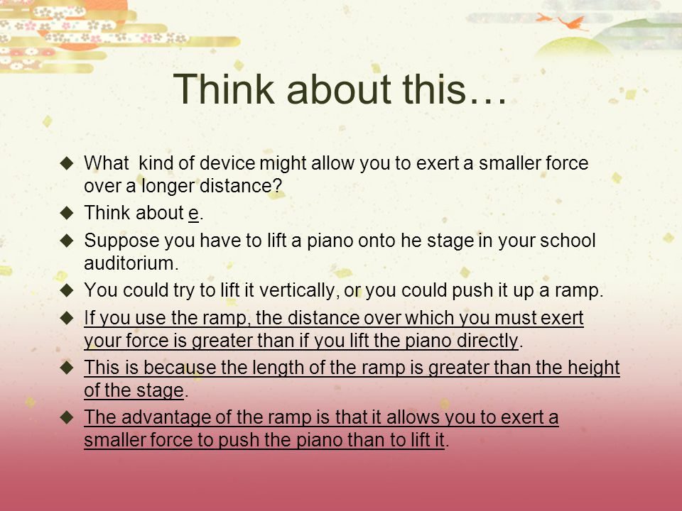 Think about this…  What kind of device might allow you to exert a smaller force over a longer distance.