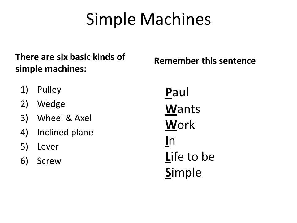 Simple Machines There are six basic kinds of simple machines: 1)Pulley 2)Wedge 3)Wheel & Axel 4)Inclined plane 5)Lever 6)Screw Remember this sentence