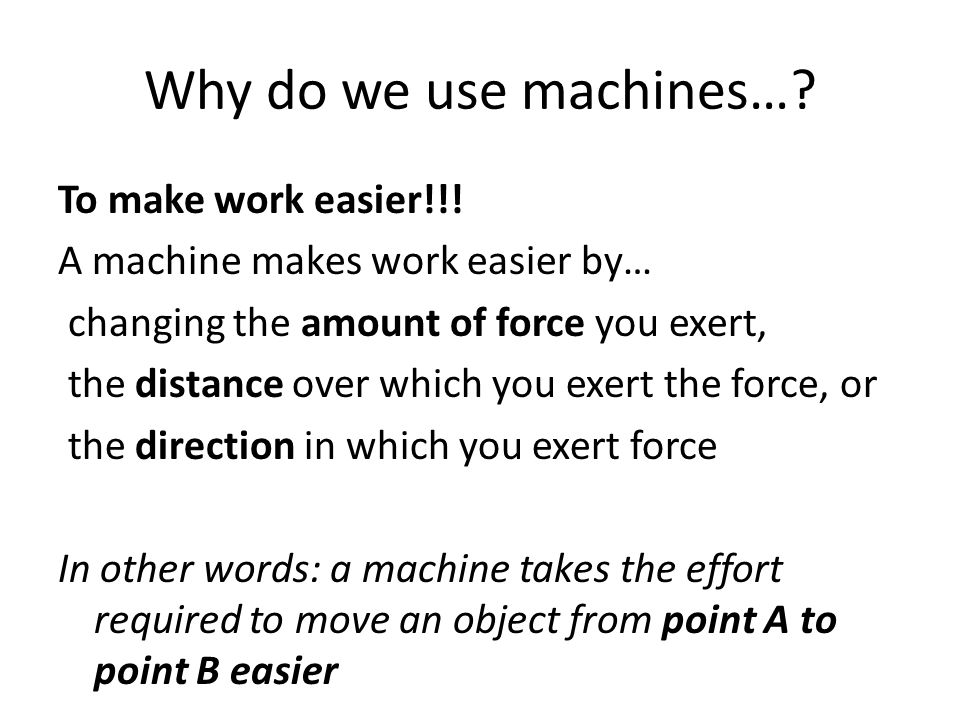 Why do we use machines…? To make work easier!!! A machine makes work easier by… changing the amount of force you exert, the distance over which you ex