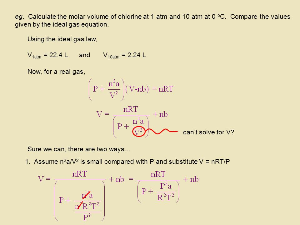 eg. Calculate the molar volume of chlorine at 1 atm and 10 atm at 0 o C. Compare the values given by the ideal gas equation. Using the ideal gas law,