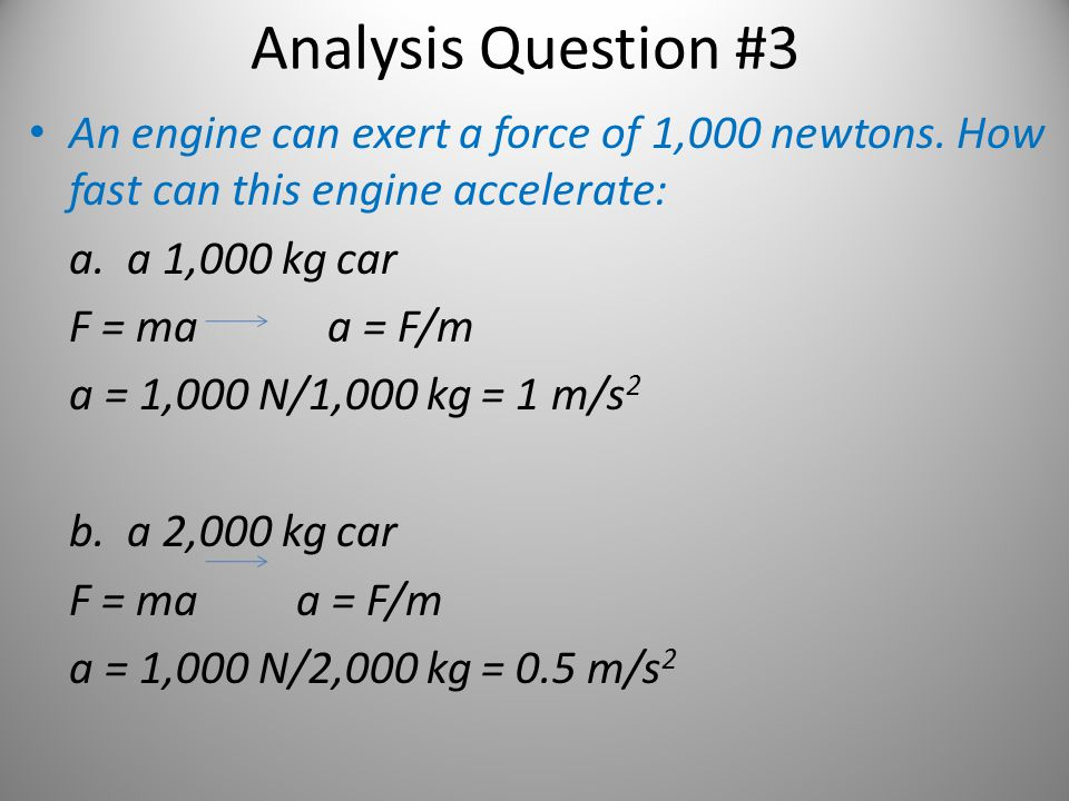Analysis Question #3 An engine can exert a force of 1,000 newtons. How fast can this engine accelerate: a. a 1,000 kg car F = ma a = F/m a = 1,000 N/1