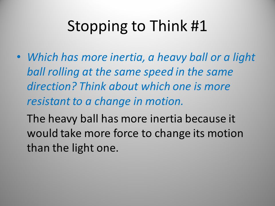 Stopping to Think #1 Which has more inertia, a heavy ball or a light ball rolling at the same speed in the same direction? Think about which one is mo