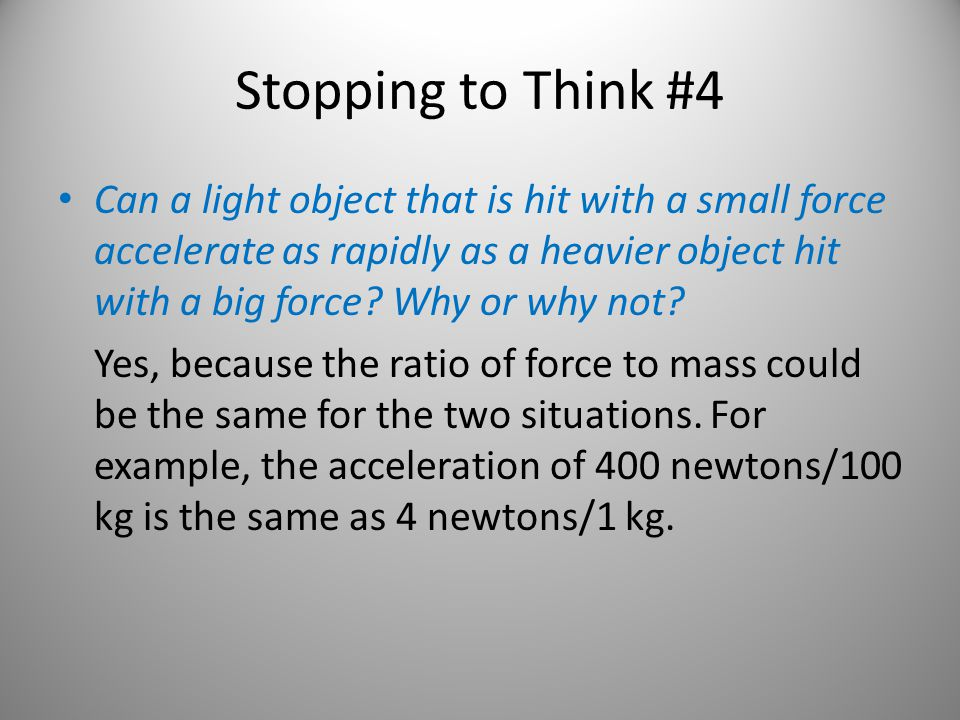 Stopping to Think #4 Can a light object that is hit with a small force accelerate as rapidly as a heavier object hit with a big force? Why or why not?