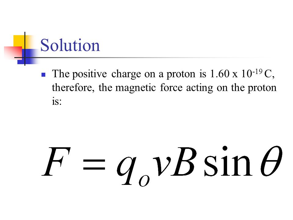Solution The positive charge on a proton is 1.60 x 10 -19 C, therefore, the magnetic force acting on the proton is: