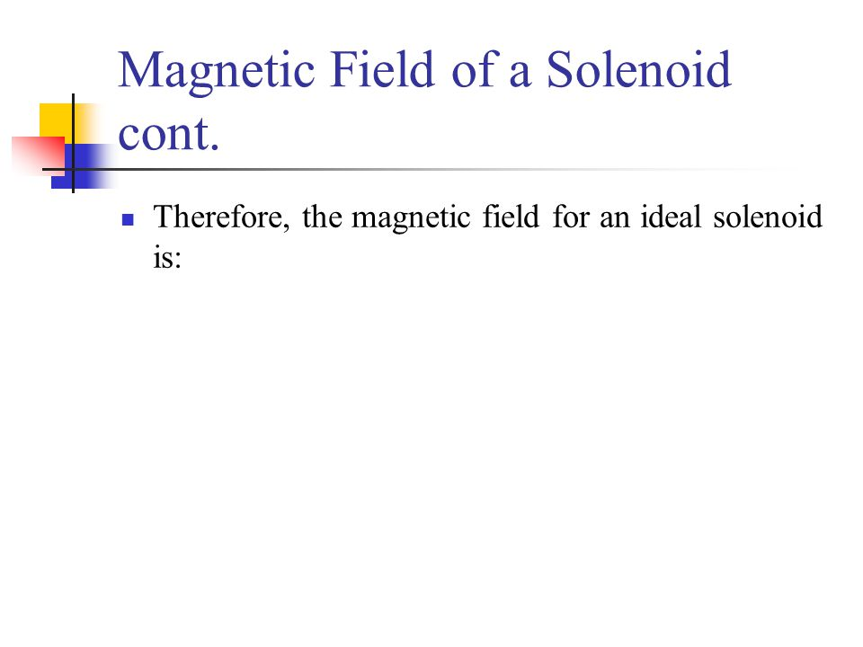 Magnetic Field of a Solenoid cont. Therefore, the magnetic field for an ideal solenoid is: