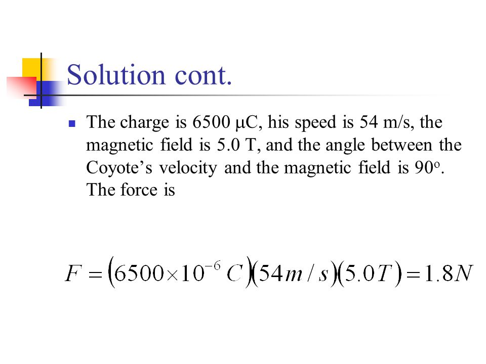 Solution cont. The charge is 6500  C, his speed is 54 m/s, the magnetic field is 5.0 T, and the angle between the Coyote's velocity and the magnetic