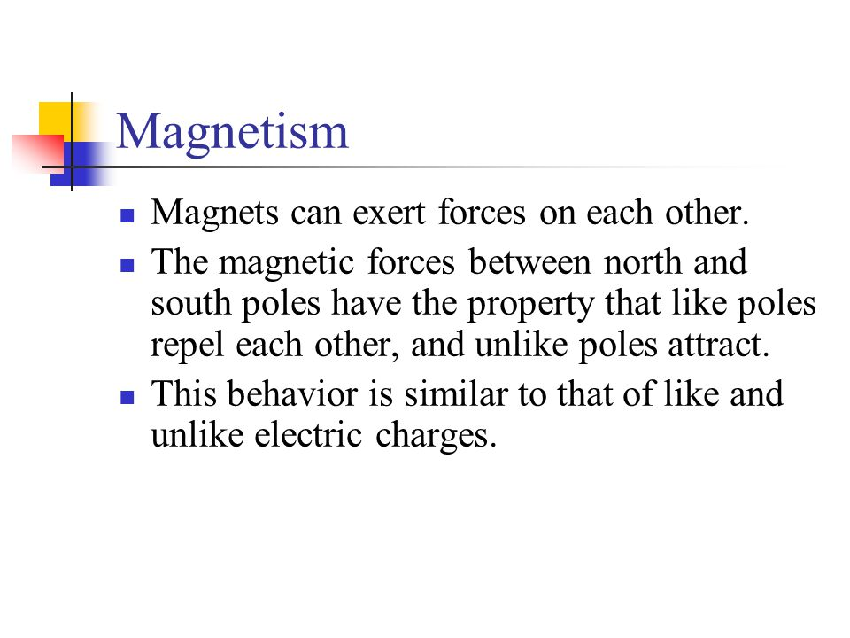 Magnetism Magnets can exert forces on each other. The magnetic forces between north and south poles have the property that like poles repel each other