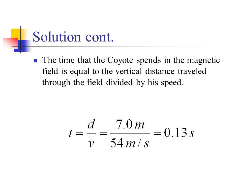 Solution cont. The time that the Coyote spends in the magnetic field is equal to the vertical distance traveled through the field divided by his speed