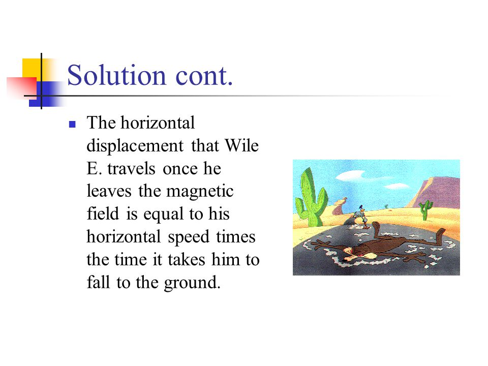 Solution cont. The horizontal displacement that Wile E. travels once he leaves the magnetic field is equal to his horizontal speed times the time it t