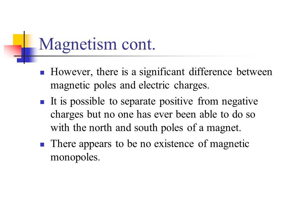 Magnetism cont. However, there is a significant difference between magnetic poles and electric charges. It is possible to separate positive from negat