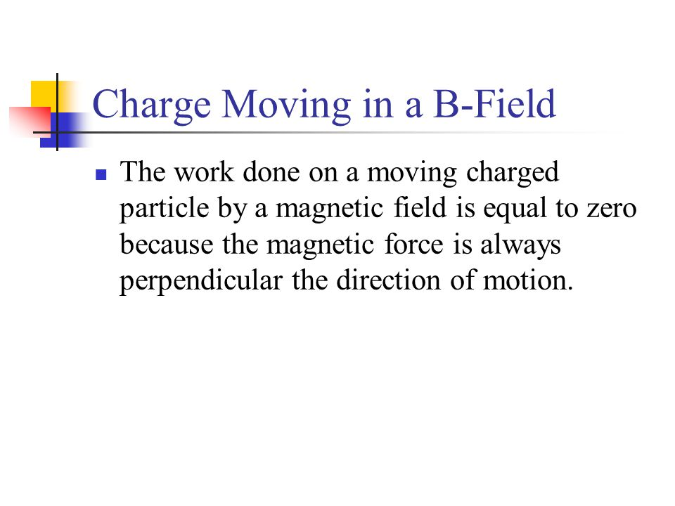 Charge Moving in a B-Field The work done on a moving charged particle by a magnetic field is equal to zero because the magnetic force is always perpen