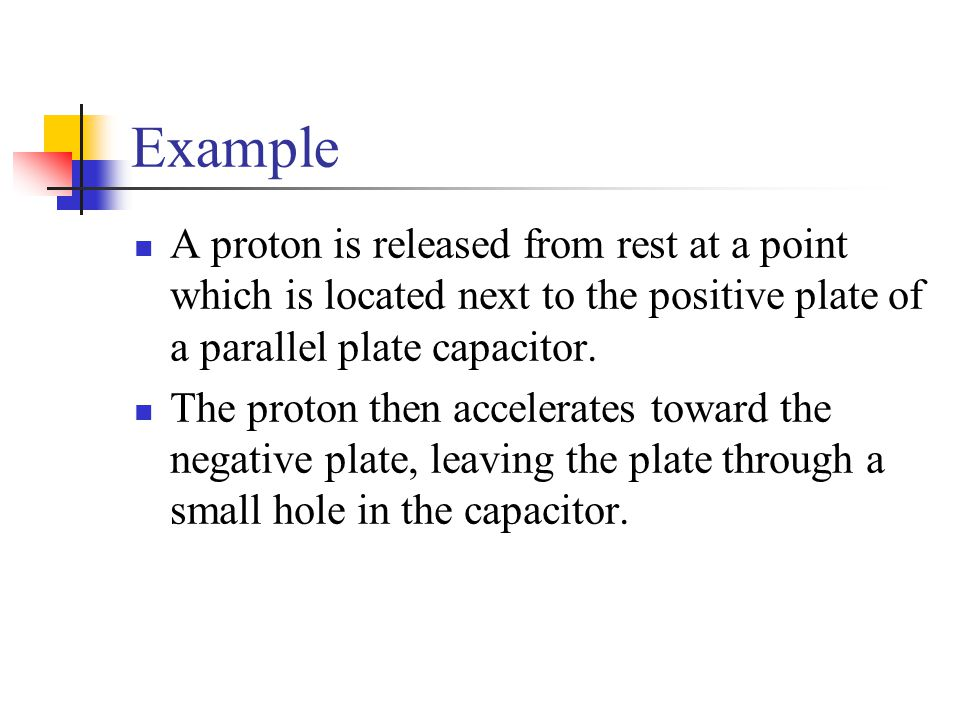 Example A proton is released from rest at a point which is located next to the positive plate of a parallel plate capacitor. The proton then accelerat