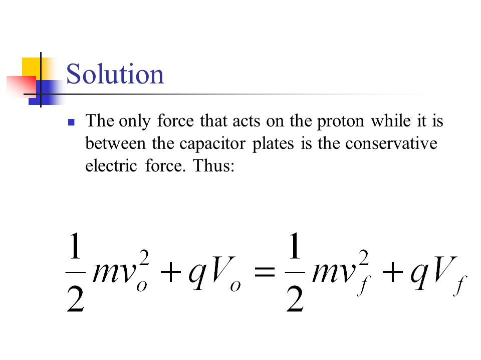 Solution The only force that acts on the proton while it is between the capacitor plates is the conservative electric force. Thus: