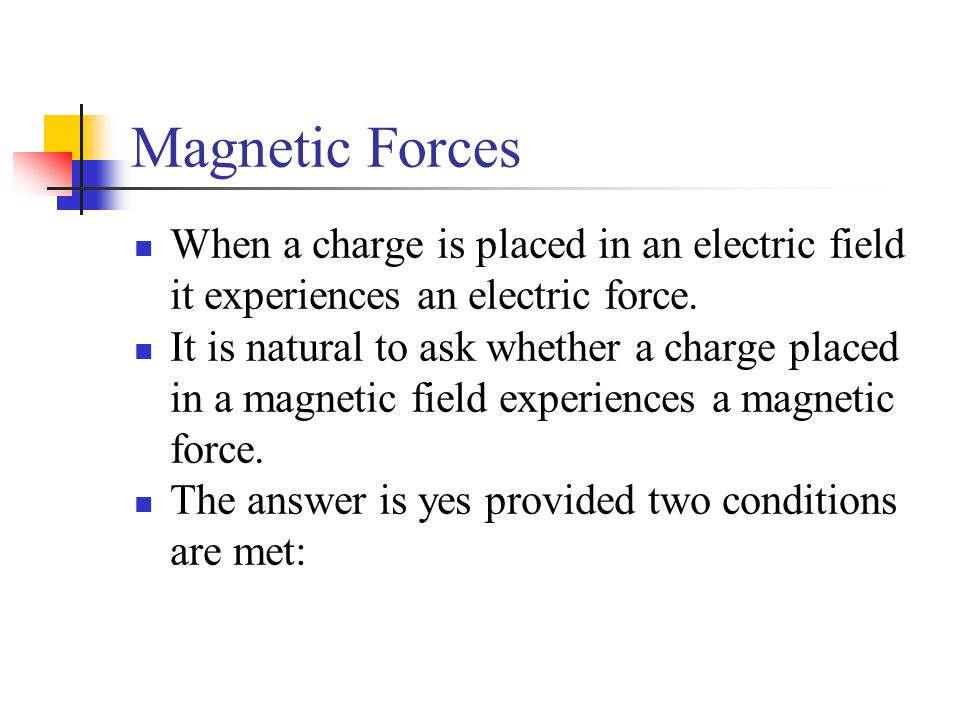 Magnetic Forces When a charge is placed in an electric field it experiences an electric force. It is natural to ask whether a charge placed in a magne