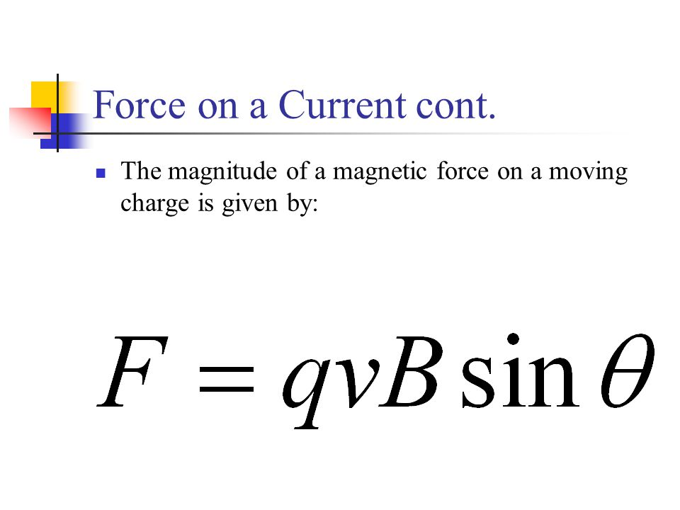 Force on a Current cont. The magnitude of a magnetic force on a moving charge is given by: