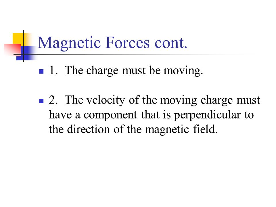 Magnetic Forces cont. 1. The charge must be moving. 2. The velocity of the moving charge must have a component that is perpendicular to the direction