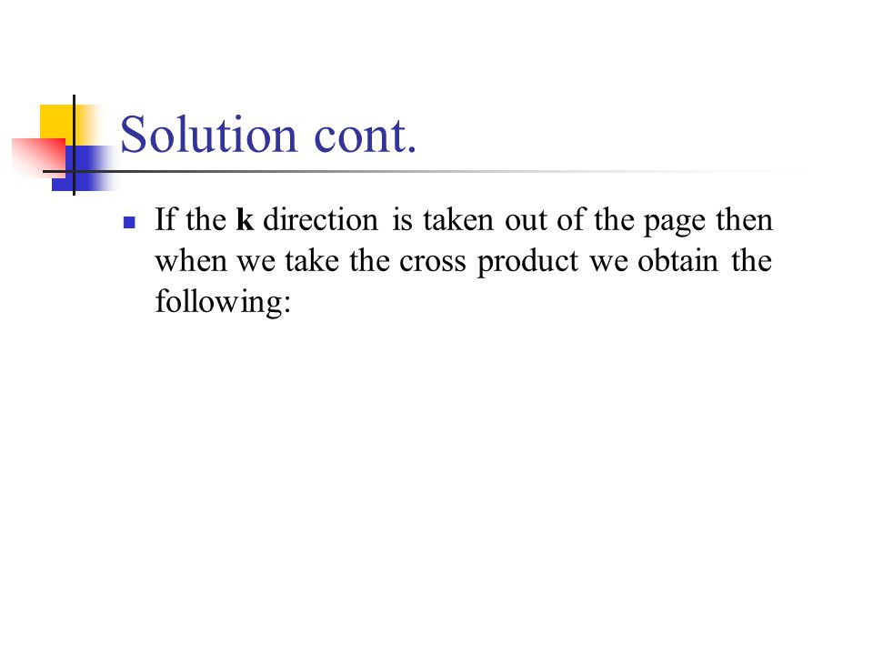 Solution cont. If the k direction is taken out of the page then when we take the cross product we obtain the following: